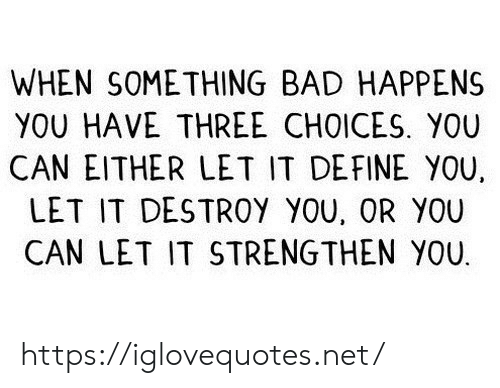 Bad, Define, and Net: WHEN SOMETHING BAD HAPPENS  YOU HAVE THREE CHOICES. YOU  CAN EITHER LET IT DEFINE YOU  LET IT DESTROY YOU, OR YOU  CAN LET IT STRENGTHEN YOU https://iglovequotes.net/
