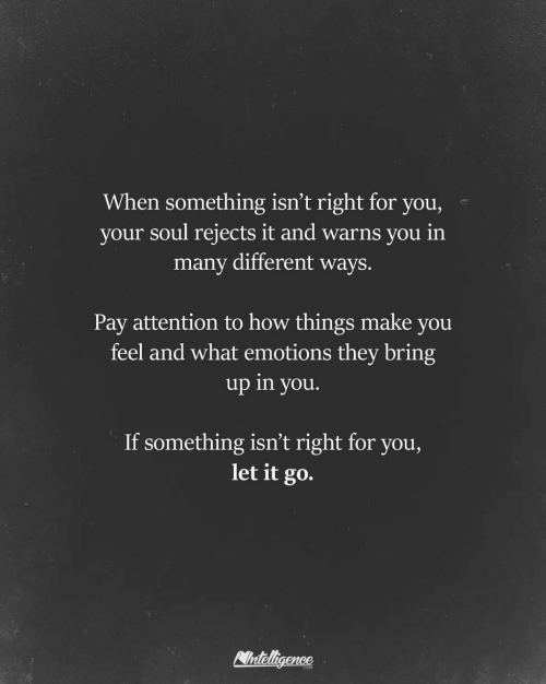 Let It Go: When something isn't right for you,  your soul rejects it and warns you in  many different ways.  Pay attention to how things make you  feel and what emotions they bring  up in you.  If something isn't right for you,  let it go.  Nnteligence