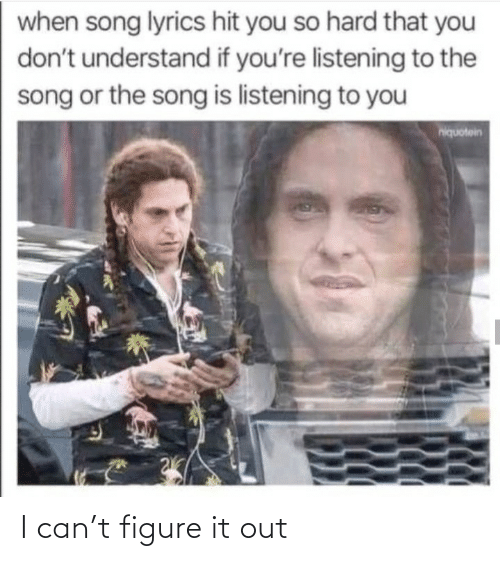 hit: when song lyrics hit you so hard that you  don't understand if you're listening to the  song or the song is listening to you  hiquotein I can't figure it out