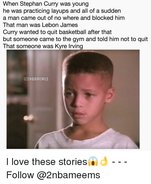 Nba, Him, and Following: When Stephan Curry was young  he was practicing layups and all of a sudden  a man came out of no where and blocked him  That man was Lebon James  Curry wanted to quit basketball after that  but someone came to the gym and told him not to quit  That someone was Kyre lrving  @2NBAMEMES I love these stories😱👌 - - - Follow @2nbameems