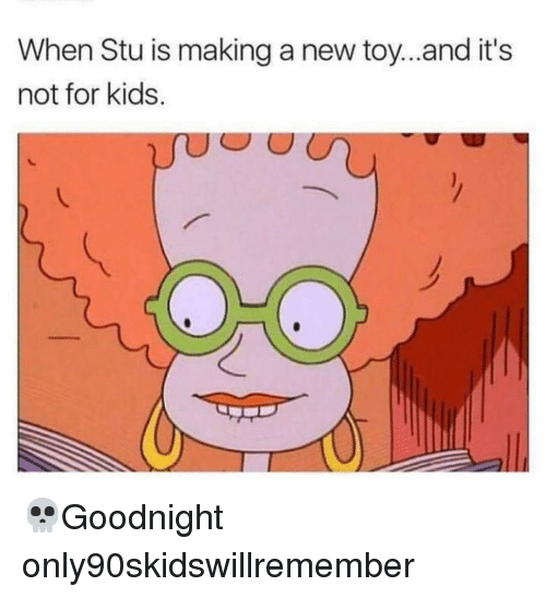 Memes, Kids, and 🤖: When Stu is making a new toy...and it's  not for kids. 💀Goodnight only90skidswillremember