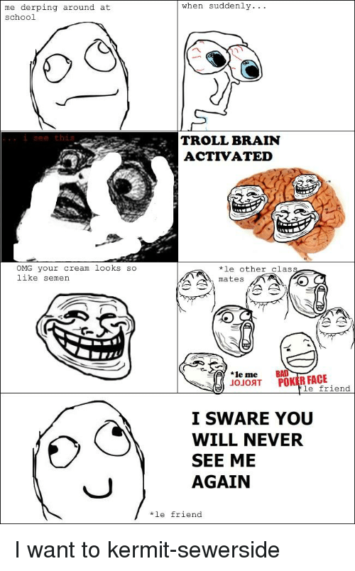 Omg, School, and Troll: when suddenly..  me derping around at  school  i see this  TROLL BRAIN  ACTIVATED  OMG your cream looks so  like semen  *le other class  mates  *le me  JoJoAT POKIR FACE  le friend  I SWARE YOU  WILL NEVER  SEE ME  AGAIN  le friend