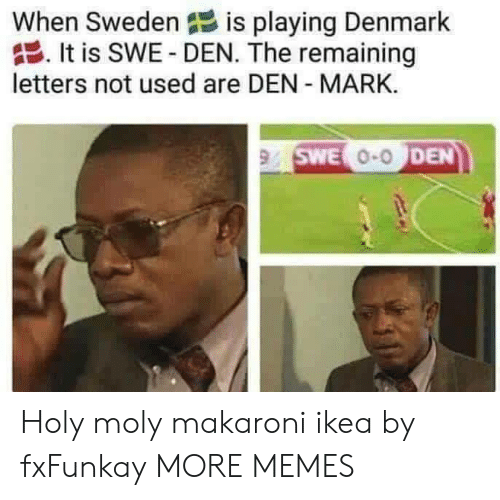 Dank, Ikea, and Memes: When Sweden  is playing Denmark  . It is SWE-DEN. The remaining  letters not used are DEN MARK.  SWE  0-0  DEN Holy moly makaroni ikea by fxFunkay MORE MEMES