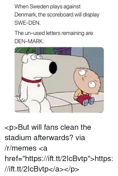 "Memes, Denmark, and Sweden: When Sweden plays against  Denmark, the scoreboard will display  SWE-DEN  The un-used letters remaining are  DEN-MARK. <p>But will fans clean the stadium afterwards? via /r/memes <a href=""https://ift.tt/2IcBvtp"">https://ift.tt/2IcBvtp</a></p>"