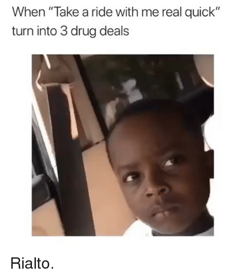 "Dank Memes, Drug, and Real: When ""Take a ride with me real quick""  turn into 3 drug deal!s Rialto."