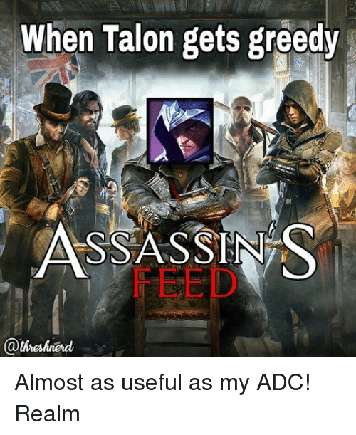 Memes, 🤖, and Talon: When Talon gets greedy  ASSASSINS  @theshned Almost as useful as my ADC! Realm