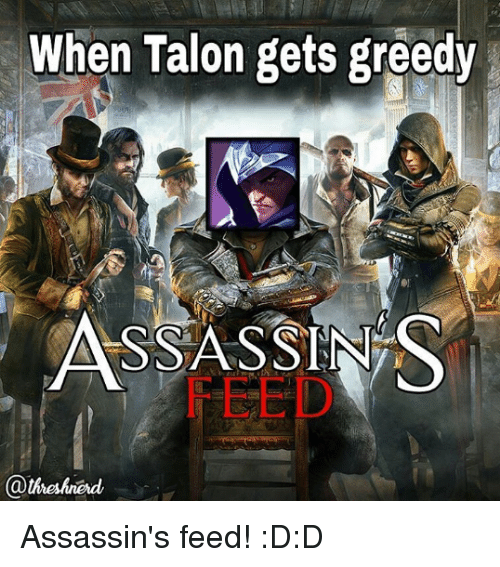 Assassination, Memes, and 🤖: When Talon gets greedy  ASSASSINS  @theshned Assassin's feed!  :D:D