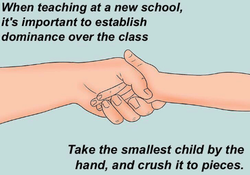 Crush, School, and Teaching: When teaching at a new school,  it's important to establish  dominance over the class  Take the smallest child by the  hand, and crush it to pieces.