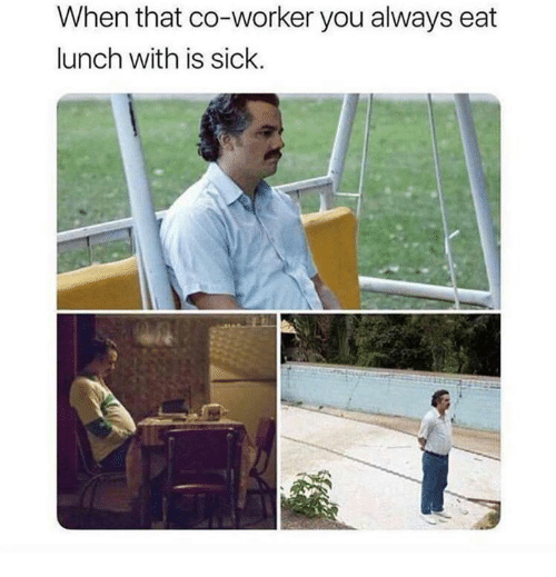 Sick, You, and Always: When that co-worker you always eat  lunch with is sick.
