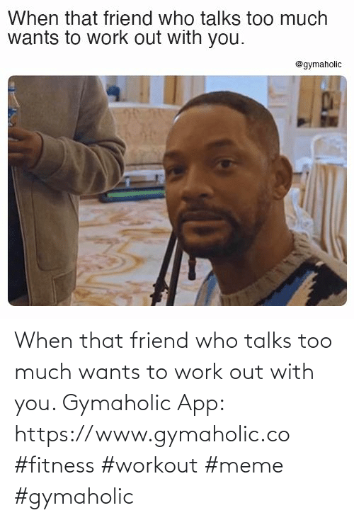 work out: When that friend who talks too much wants to work out with you.  Gymaholic App: https://www.gymaholic.co  #fitness #workout #meme #gymaholic