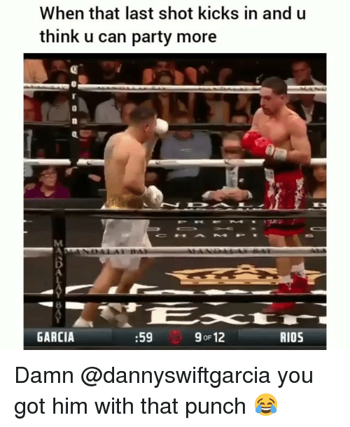 Funny, Party, and Got: When that last shot kicks in and u  think u can party more  0  GARCIA  :59  9 oF 12  AIO5 Damn @dannyswiftgarcia you got him with that punch 😂