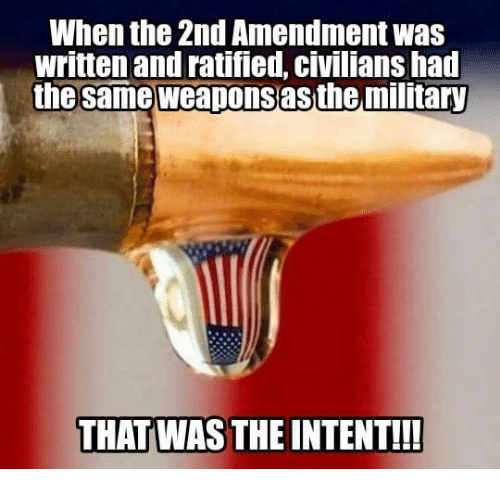 Memes, Military, and 2nd Amendment: When the 2nd Amendment was  written and ratified, civilians had  the same weaponsas the military  THAT WAS THE INTENT!!!