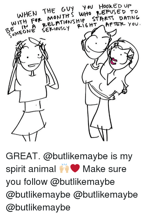Memes, Animal, and Spirit: WHEN THE 6VY y ou HookED ve  WITH FİR MONTHS,WH, REFUSED TO  G I A RELATIdNSHIP STARTS DATINE GREAT. @butlikemaybe is my spirit animal 🙌🏼❤️ Make sure you follow @butlikemaybe @butlikemaybe @butlikemaybe @butlikemaybe