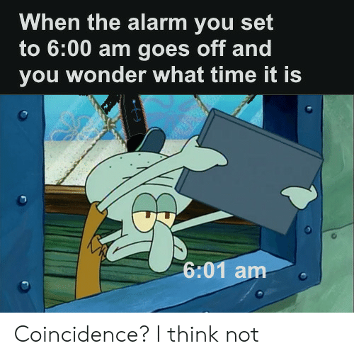 Alarm, Time, and Coincidence: When the alarm you set  to 6:00 am goes off and  you wonder what time it is  6:01 am Coincidence? I think not