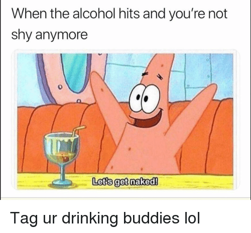 Drinking, Funny, and Lol: When the alcohol hits and you're not  shy anymore  0  Lets get naked! Tag ur drinking buddies lol