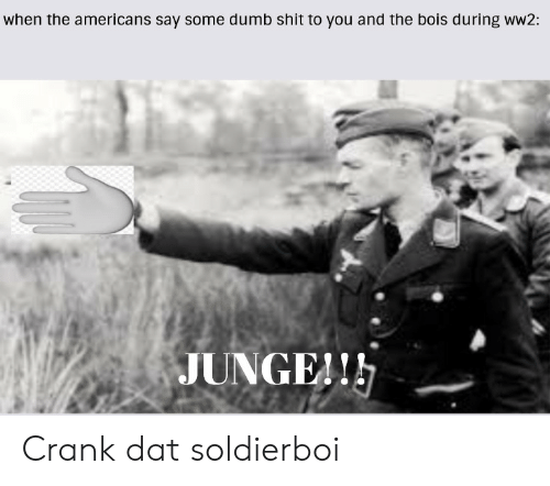 Crank Dat: when the americans say some dumb shit to you and the bois during ww2:  JUNGE!! Crank dat soldierboi