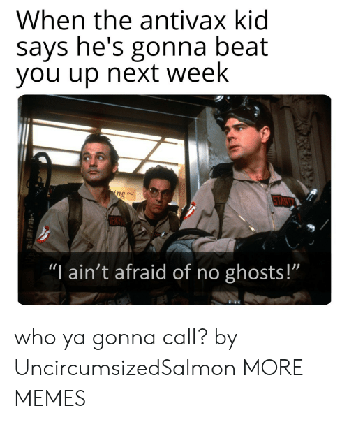"""Dank, Memes, and Target: When the antivax kid  says he's gonna beat  you up next week  ng  TANT  """"I ain't afraid of no ghosts!""""  1 who ya gonna call? by UncircumsizedSalmon MORE MEMES"""