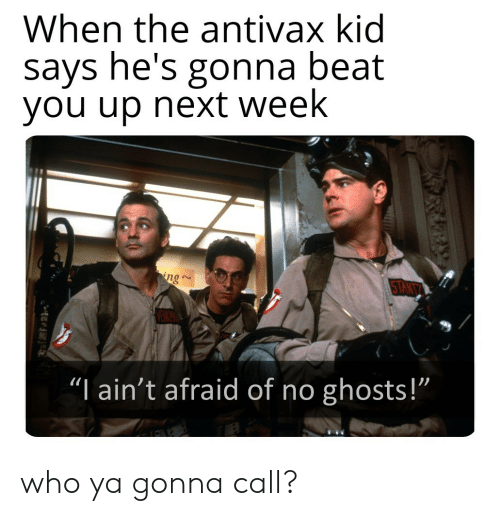 """Next, Who, and Ghosts: When the antivax kid  says he's gonna beat  you up next week  ng  TANT  """"I ain't afraid of no ghosts!""""  1 who ya gonna call?"""