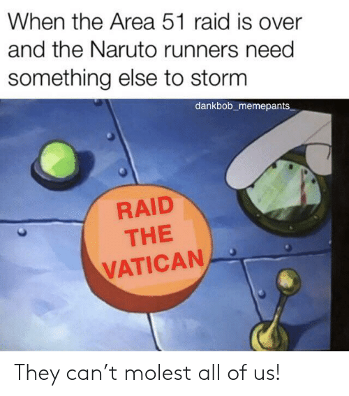 Naruto, Vatican, and Something Else: When the Area 51 raid is over  and the Naruto runners need  something else to storm  dankbob_memepants  RAID  THE  VATICAN They can't molest all of us!
