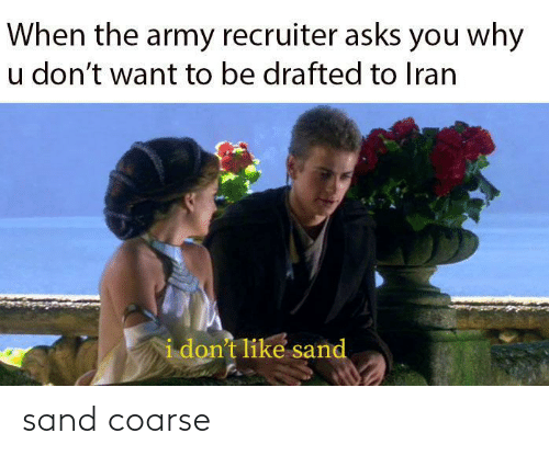 Army: When the army recruiter asks you why  u don't want to be drafted to Iran  i don't like sand sand coarse