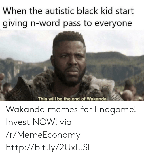 Memes, Black, and Http: When the autistic black kid start  giving n-word pass to everyone  This will be the end of Wakanda Wakanda memes for Endgame! Invest NOW! via /r/MemeEconomy http://bit.ly/2UxFJSL