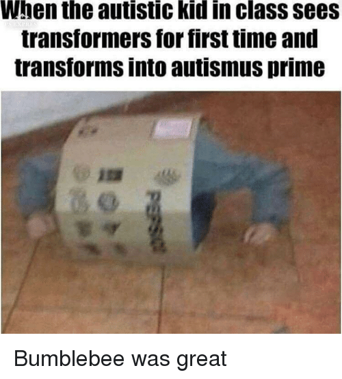 Transformers, Time, and Class: When the autistic kid in class sees  transformers for first time and  transforms into autismus prime Bumblebee was great
