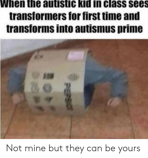 Transformers, Time, and Mine: When the autistic kid in class sees  transformers for first time and  transforms into autismus prime  PEPSIO Not mine but they can be yours
