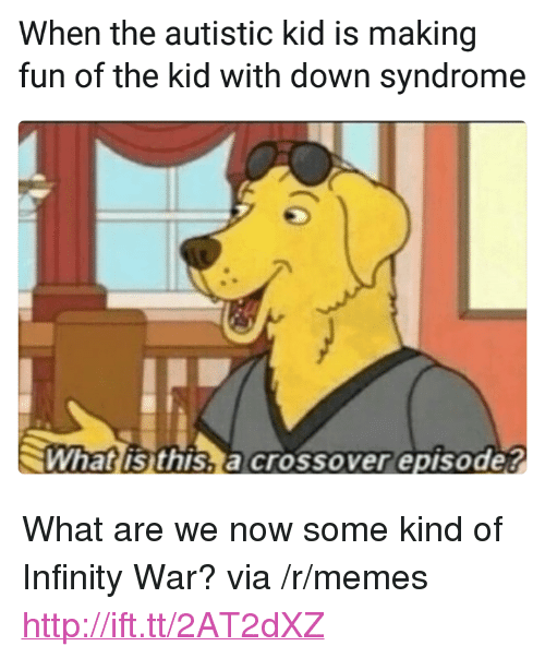 "Memes, Down Syndrome, and Http: When the autistic kid is making  fun of the kid with down syndrome  What is this,a crossover episode? <p>What are we now some kind of Infinity War? via /r/memes <a href=""http://ift.tt/2AT2dXZ"">http://ift.tt/2AT2dXZ</a></p>"