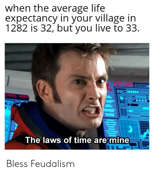 Life, Live, and Time: when the average life  expectancy in your village ir  1282 is 32, but you live to 3:3  The laws of time are mine Bless Feudalism