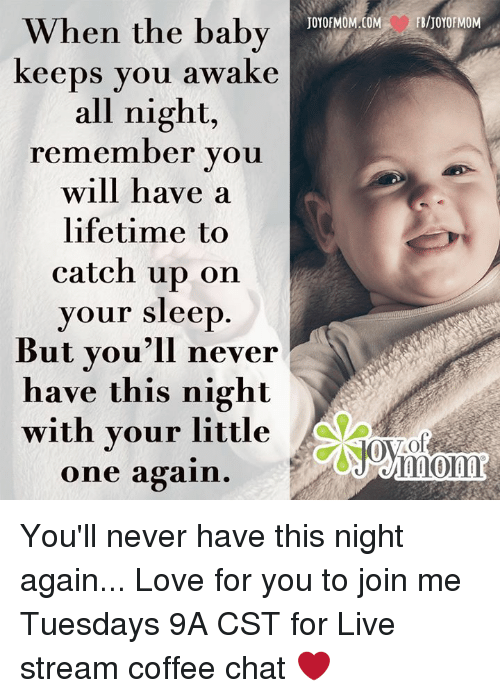 Memes, Chat, and Coffee: When the baby  keeps you awake  all night,  remember you  will have a  lifetime to  catch up on  your sleep  But you'll never  have this night  with your little  one again  FB/JOYOF MOM You'll never have this night again...  Love for you to join me Tuesdays 9A CST for Live stream coffee chat ❤️
