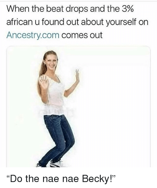 """nae nae: When the beat drops and the 3%  african u found out about yourself on  Ancestry.com comes out """"Do the nae nae Becky!"""""""