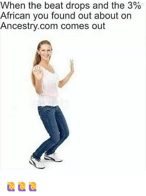 Dank, Ancestry, and ancestry.com: When the beat drops and the 3%  African you found out about on  Ancestry.com comes out  /0 🙋♀️🙋♀️🙋♀️