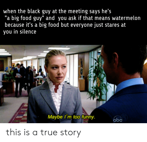 """Abc, Food, and Funny: when the black guy at the meeting says he's  """"a big food guy"""" and you ask if that means watermelon  because it's a big food but everyone just stares at  you in silence  Maybe I'm too funny.  abc this is a true story"""