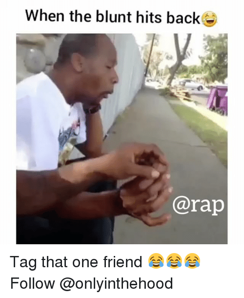 Memes, Rap, and Back: When the blunt hits back  @rap Tag that one friend 😂😂😂 Follow @onlyinthehood