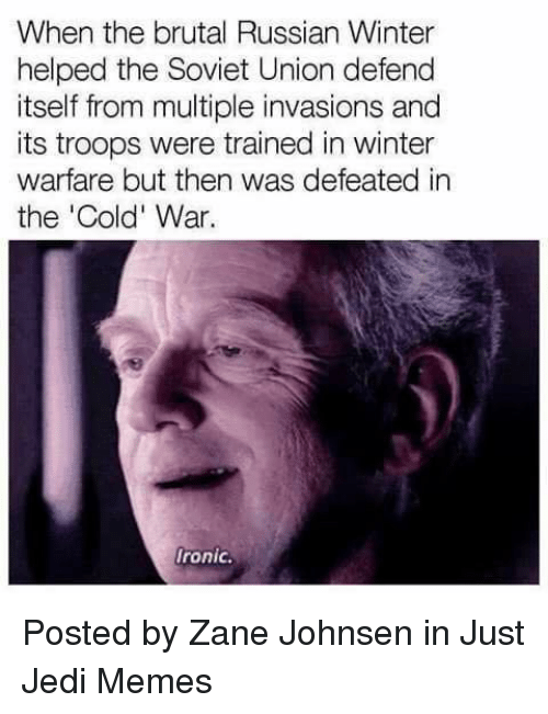 Ironic, Jedi, and Memes: When the brutal Russian Winter  helped the Soviet Union defend  itself from multiple invasions and  its troops were trained in winter  warfare but then was defeated in  the 'Cold' War.  Ironic. Posted by Zane Johnsen in Just Jedi Memes