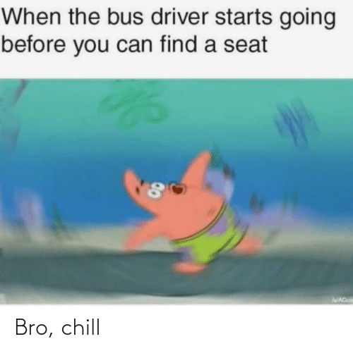 bus: When the bus driver starts going  before you can find a seat  AWACooe  00 Bro, chill