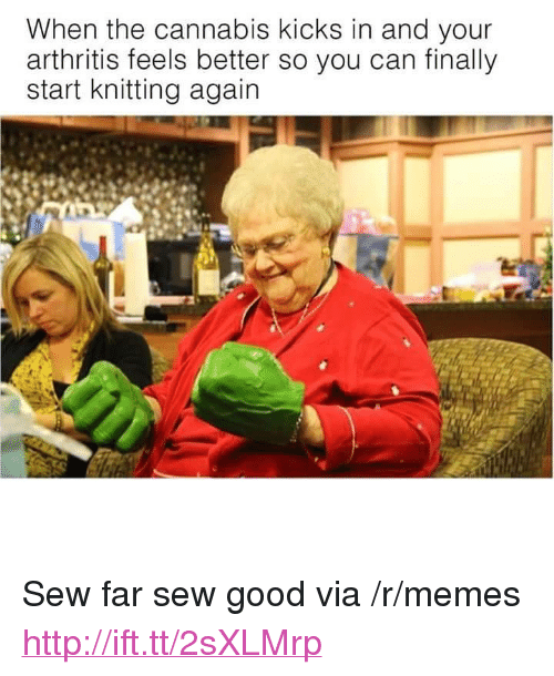 "Memes, Arthritis, and Good: When the cannabis Kicks in and your  arthritis feels better so you can finally  start knitting again <p>Sew far sew good via /r/memes <a href=""http://ift.tt/2sXLMrp"">http://ift.tt/2sXLMrp</a></p>"