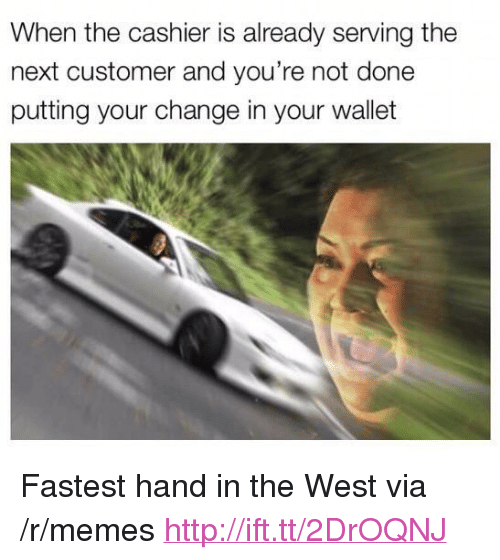 """Memes, Http, and Change: When the cashier is already serving the  next customer and you're not done  putting your change in your wallet <p>Fastest hand in the West via /r/memes <a href=""""http://ift.tt/2DrOQNJ"""">http://ift.tt/2DrOQNJ</a></p>"""
