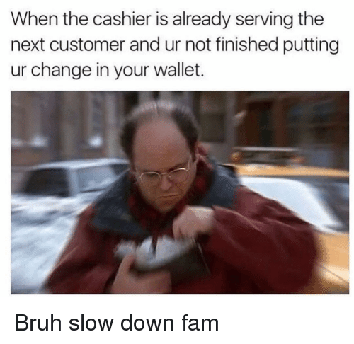 Bruh, Fam, and Funny: When the cashier is already serving the  next customer and ur not finished putting  ur change in your wallet. Bruh slow down fam