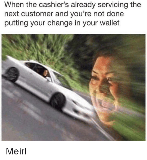Change, MeIRL, and Next: When the cashier's already servicing the  next customer and you're not done  putting your change in your wallet Meirl