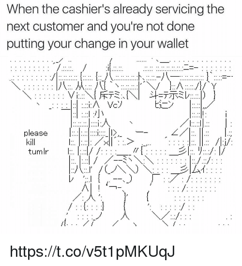 Change, Next, and Customer: When the cashier's already servicing the  next customer and you're not done  putting your change in your wallet  please  kill  tumlr :  l> https://t.co/v5t1pMKUqJ