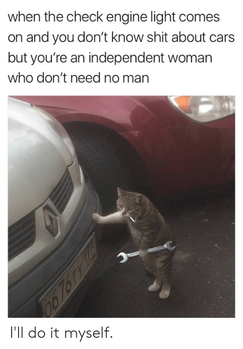 Cars, Dank, and Shit: when the check engine light comes  on and you don't know shit about cars  but you're an independent woman  who don't need no man I'll do it myself.