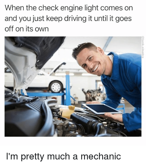 Driving, Funny, and Mechanic: When the check engine light comes on  and you just keep driving it until it goes  off on its own I'm pretty much a mechanic