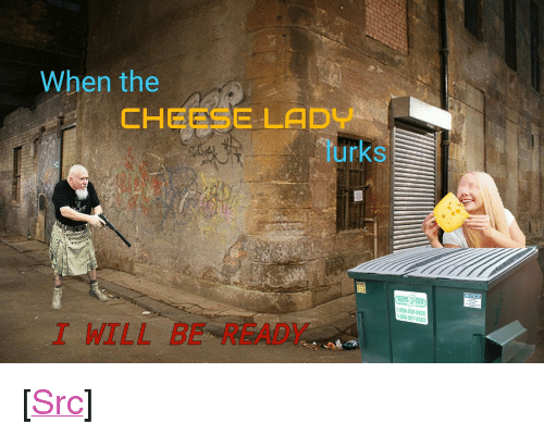 "Reddit, Com, and Cheese: When the  CHEESE LADY  lurks  WASTE TECH  508-252-9800  888-927-8383  I WILL BE READY  . <p>[<a href=""https://www.reddit.com/r/surrealmemes/comments/7qgan8/vigilant/"">Src</a>]</p>"
