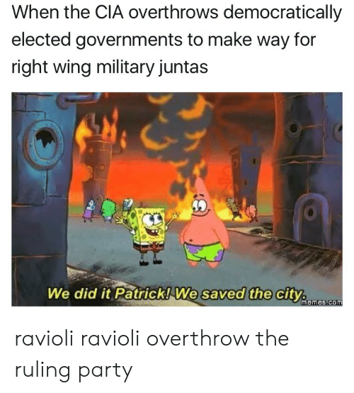 Memes, Party, and Military: When the CIA overthrows democratically  elected governments to make way for  right wing military juntas  We did it Patrick! We  saved the city.  memes.com ravioli ravioli overthrow the ruling party