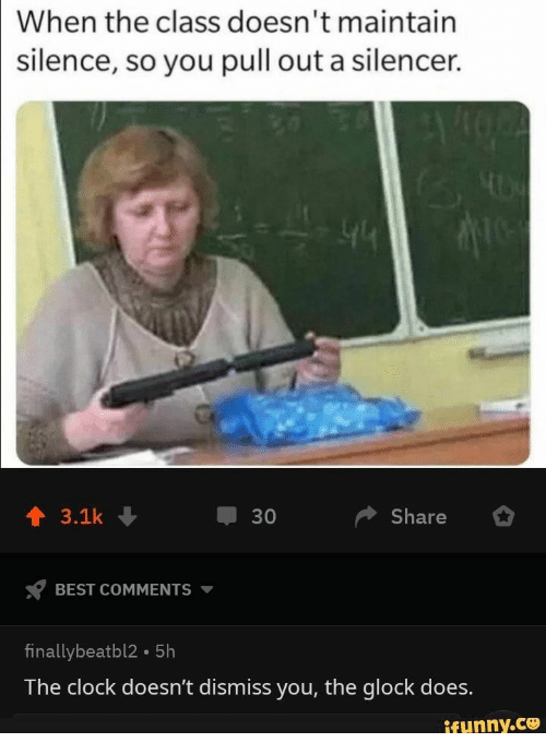Pull Out: When the class doesn't maintain  silence, so you pull out a silencer.  Share  3.1k  30  BEST COMMENTS  finallybeatbl2 5h  The clock doesn't dismiss you, the glock does.  ifunny.co