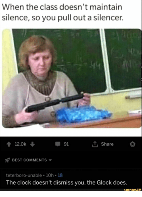 Clock, Best, and Pull Out: When the class doesn't maintain  |silence, so you pull out a silencer  44  iShare  12.0k  91  BEST COMMENTS  teterboro-unable 10h 18  The clock doesn't dismiss you, the Glock does.  ifunny.co