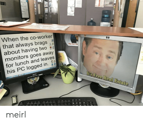 MeIRL, Can, and For: When the co-worker  that always brags  about having two  monitors goes away  for lunch and leaves  his PC logged in.  We Can Do meirl