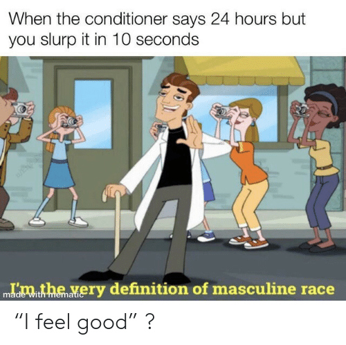 """Definition, Good, and Masculine: When the conditioner says 24 hours but  you slurp it in 10 seconds  Idmthe very definition of masculine race  with memati """"I feel good"""" ?"""