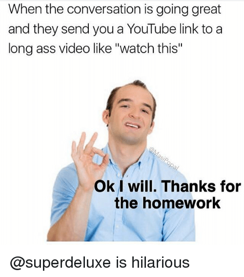 """Ass, Funny, and youtube.com: When the conversation is going great  and they send you a YouTube link to a  long ass video like """"watch this""""  Ok I will. Thanks for  the homework @superdeluxe is hilarious"""